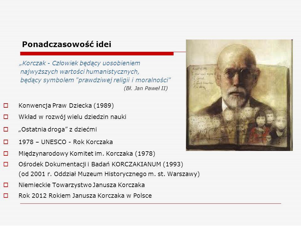 """Ponadczasowość idei """"Korczak - Człowiek będący uosobieniem najwyższych wartości humanistycznych, będący symbolem prawdziwej religii i moralności"""