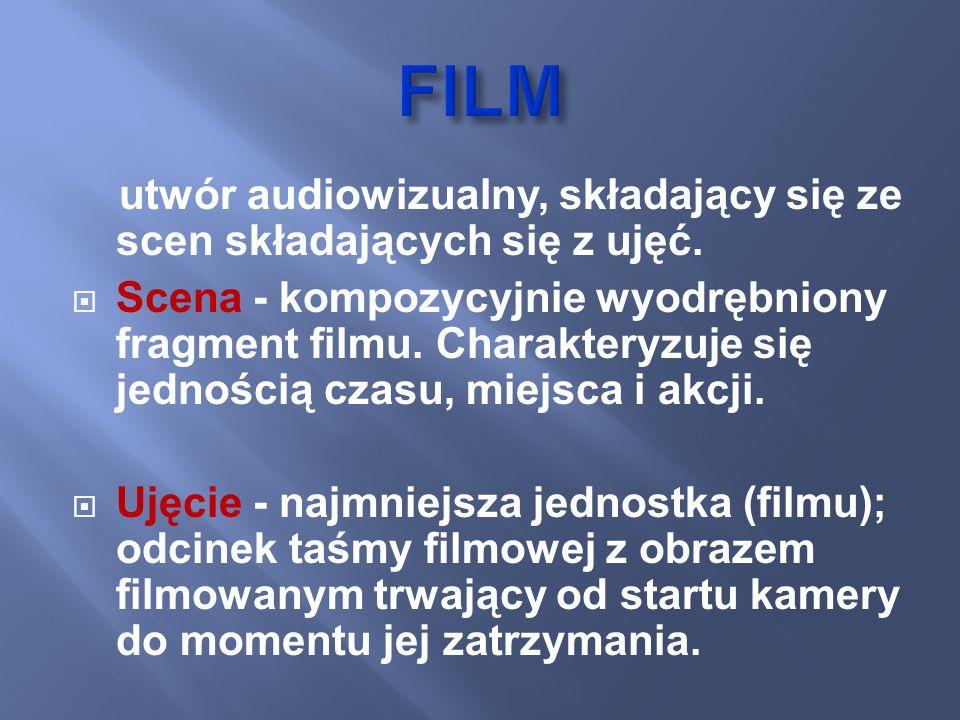 FILM utwór audiowizualny, składający się ze scen składających się z ujęć.