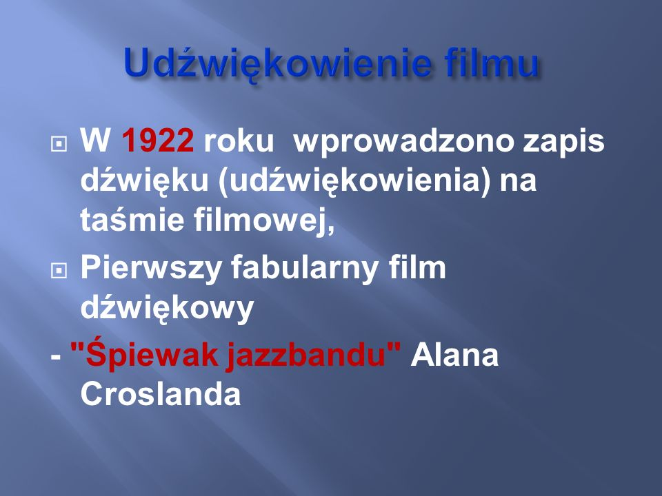 Udźwiękowienie filmuW 1922 roku wprowadzono zapis dźwięku (udźwiękowienia) na taśmie filmowej, Pierwszy fabularny film dźwiękowy.