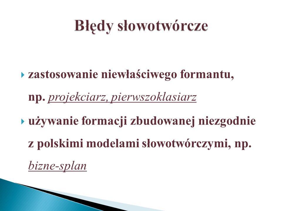 Błędy słowotwórcze zastosowanie niewłaściwego formantu, np. projekciarz, pierwszoklasiarz.