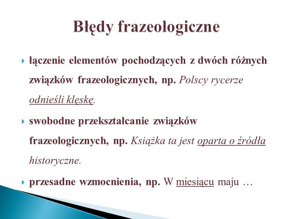 Błędy frazeologiczne łączenie elementów pochodzących z dwóch różnych związków frazeologicznych, np. Polscy rycerze odnieśli klęskę.