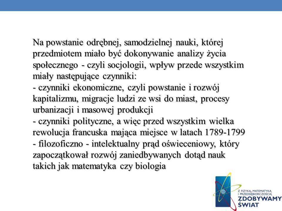 Na powstanie odrębnej, samodzielnej nauki, której przedmiotem miało być dokonywanie analizy życia społecznego - czyli socjologii, wpływ przede wszystkim miały następujące czynniki: