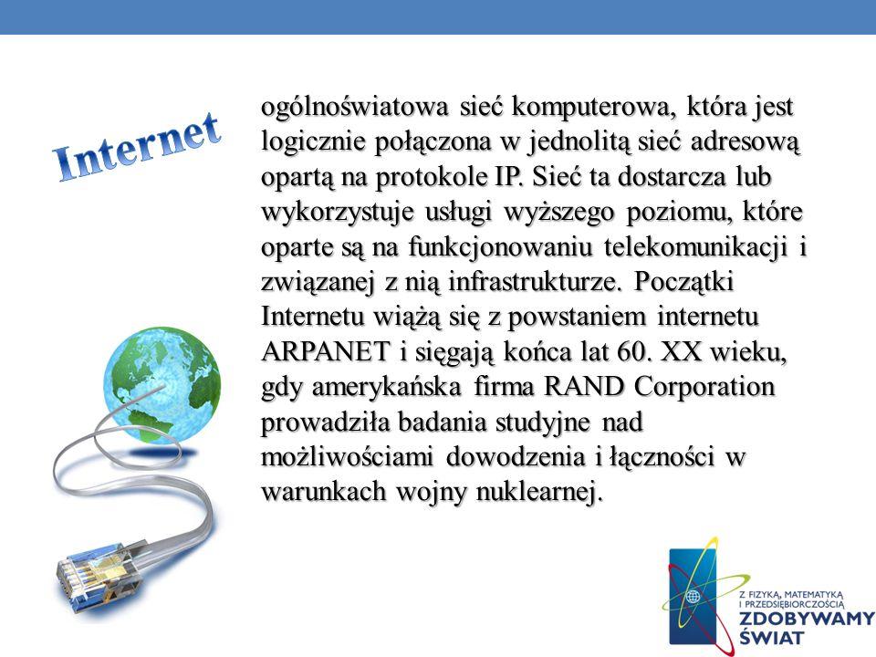 ogólnoświatowa sieć komputerowa, która jest logicznie połączona w jednolitą sieć adresową opartą na protokole IP. Sieć ta dostarcza lub wykorzystuje usługi wyższego poziomu, które oparte są na funkcjonowaniu telekomunikacji i związanej z nią infrastrukturze. Początki Internetu wiążą się z powstaniem internetu ARPANET i sięgają końca lat 60. XX wieku, gdy amerykańska firma RAND Corporation prowadziła badania studyjne nad możliwościami dowodzenia i łączności w warunkach wojny nuklearnej.