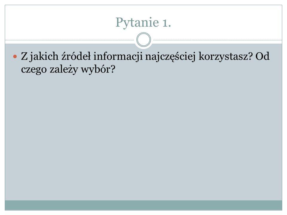Pytanie 1. Z jakich źródeł informacji najczęściej korzystasz Od czego zależy wybór