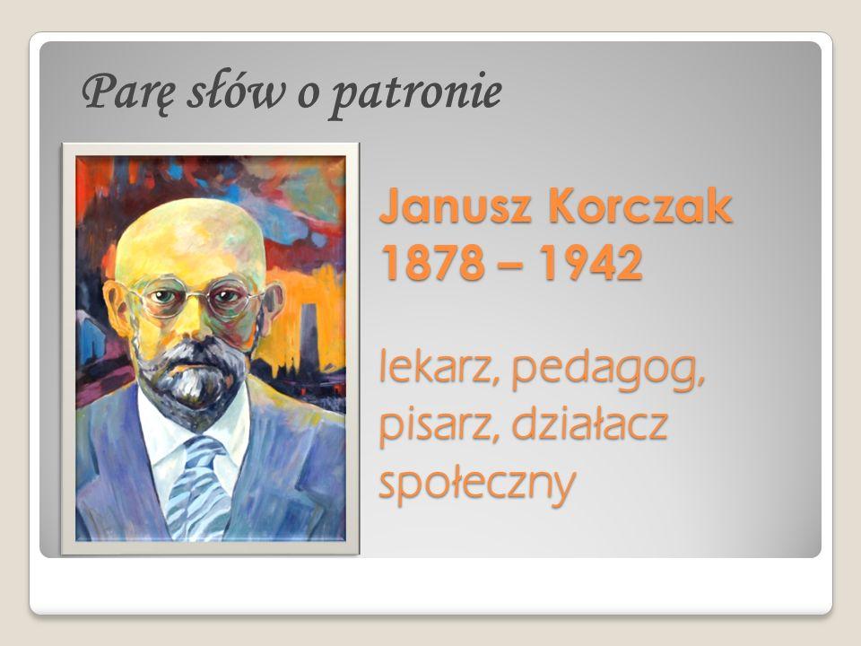 Janusz Korczak 1878 – 1942 lekarz, pedagog, pisarz, działacz społeczny