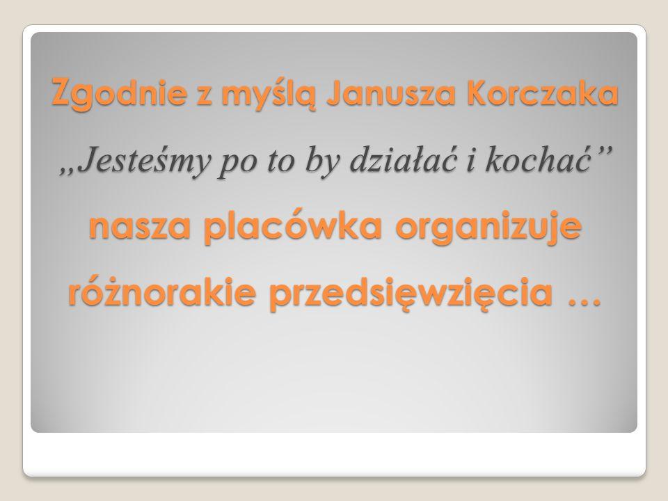 """Zgodnie z myślą Janusza Korczaka """"Jesteśmy po to by działać i kochać nasza placówka organizuje różnorakie przedsięwzięcia …"""
