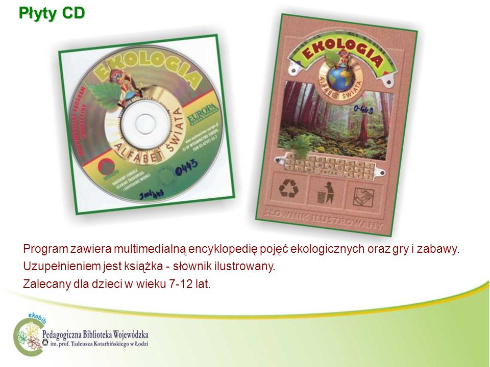 Płyty CDProgram zawiera multimedialną encyklopedię pojęć ekologicznych oraz gry i zabawy. Uzupełnieniem jest książka - słownik ilustrowany.