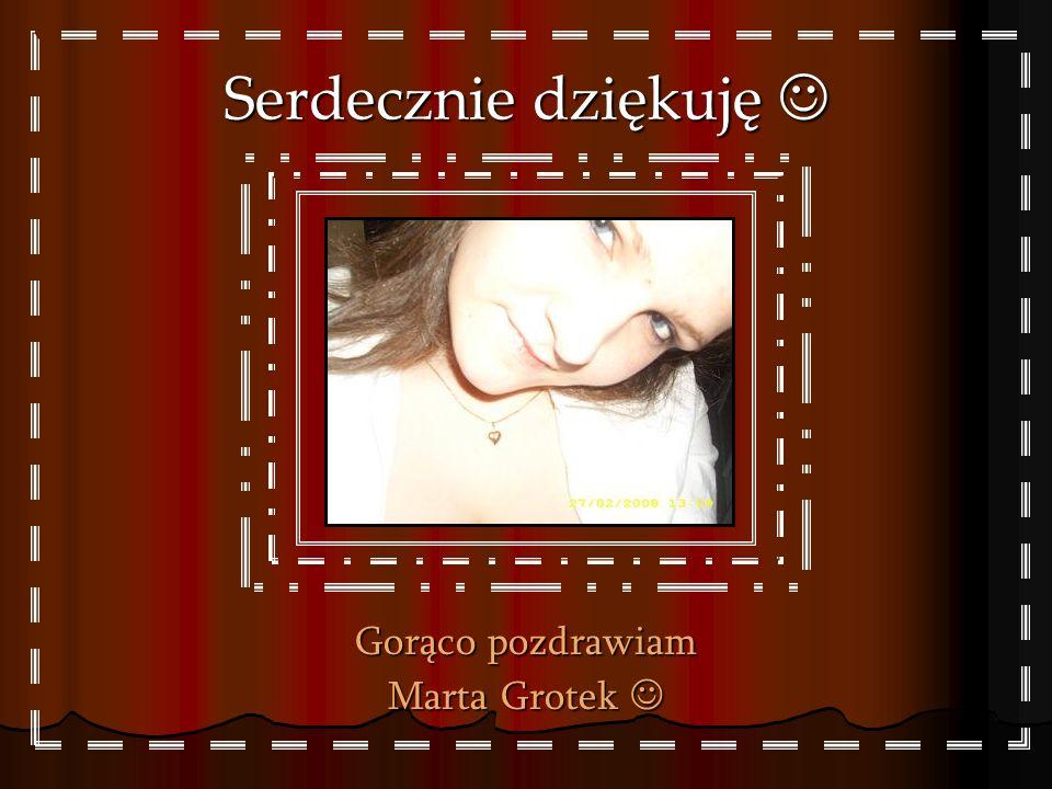 Serdecznie dziękuję  Gorąco pozdrawiam Marta Grotek 