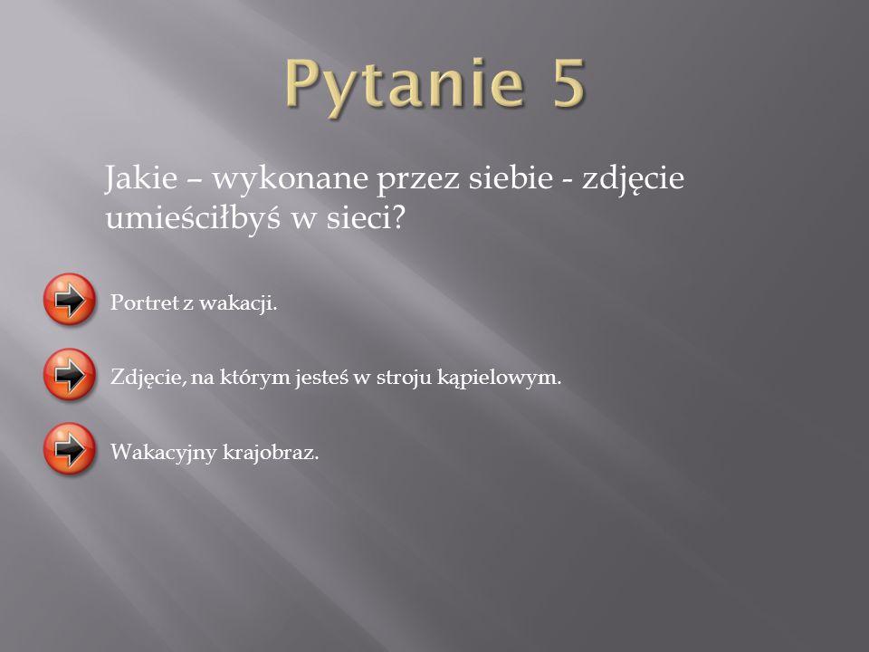 Pytanie 5 Jakie – wykonane przez siebie - zdjęcie umieściłbyś w sieci