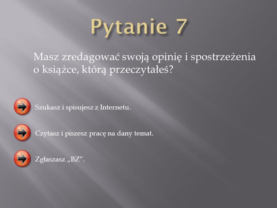Pytanie 7 Masz zredagować swoją opinię i spostrzeżenia o książce, którą przeczytałeś Szukasz i spisujesz z Internetu.