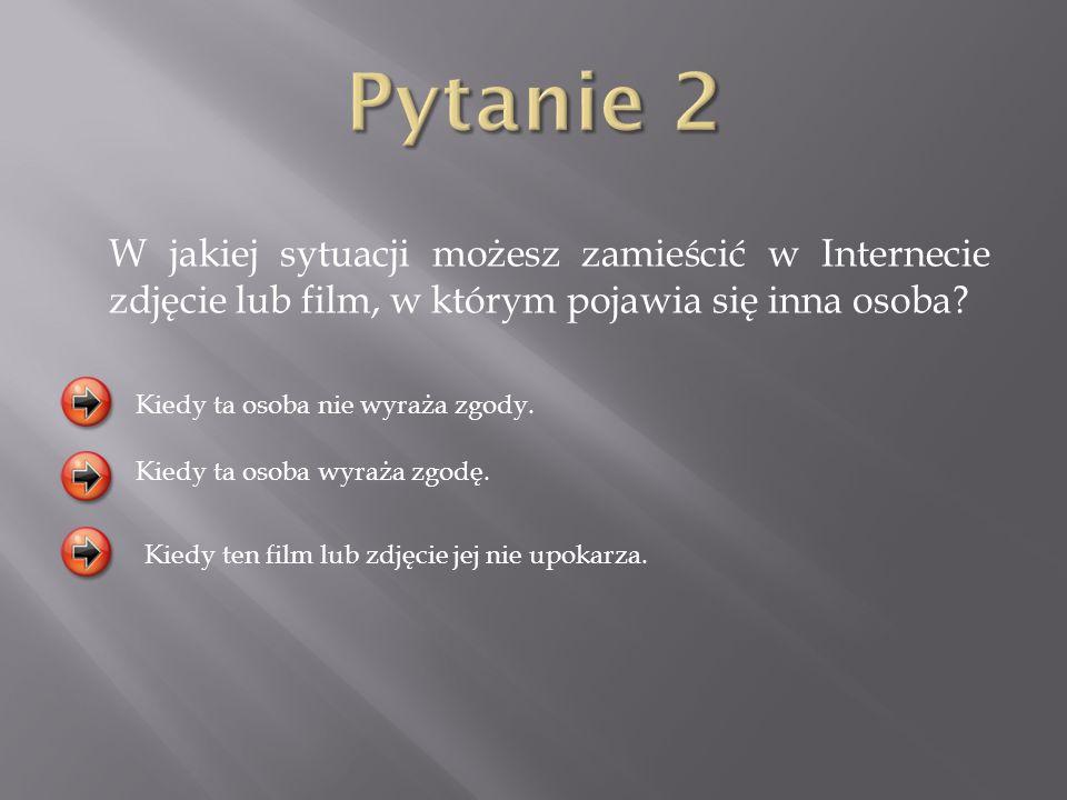 Pytanie 2 W jakiej sytuacji możesz zamieścić w Internecie zdjęcie lub film, w którym pojawia się inna osoba
