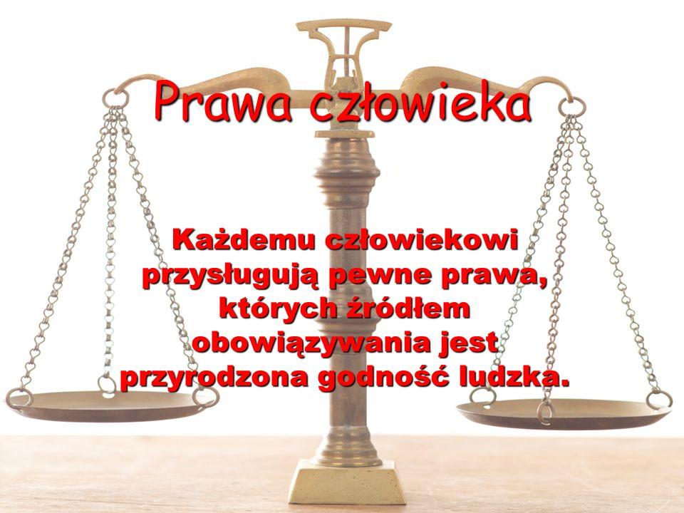 Prawa człowieka Każdemu człowiekowi przysługują pewne prawa, których źródłem obowiązywania jest przyrodzona godność ludzka.