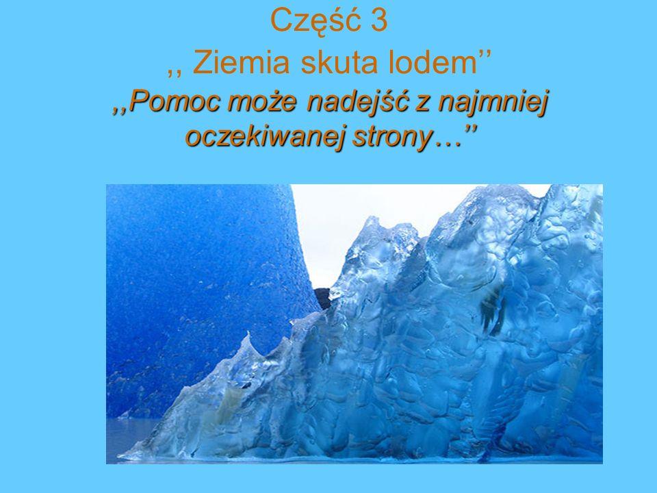 Część 3 ,, Ziemia skuta lodem'' ,,Pomoc może nadejść z najmniej oczekiwanej strony…''