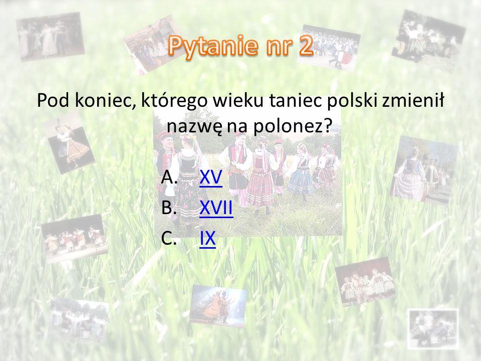 Pod koniec, którego wieku taniec polski zmienił nazwę na polonez