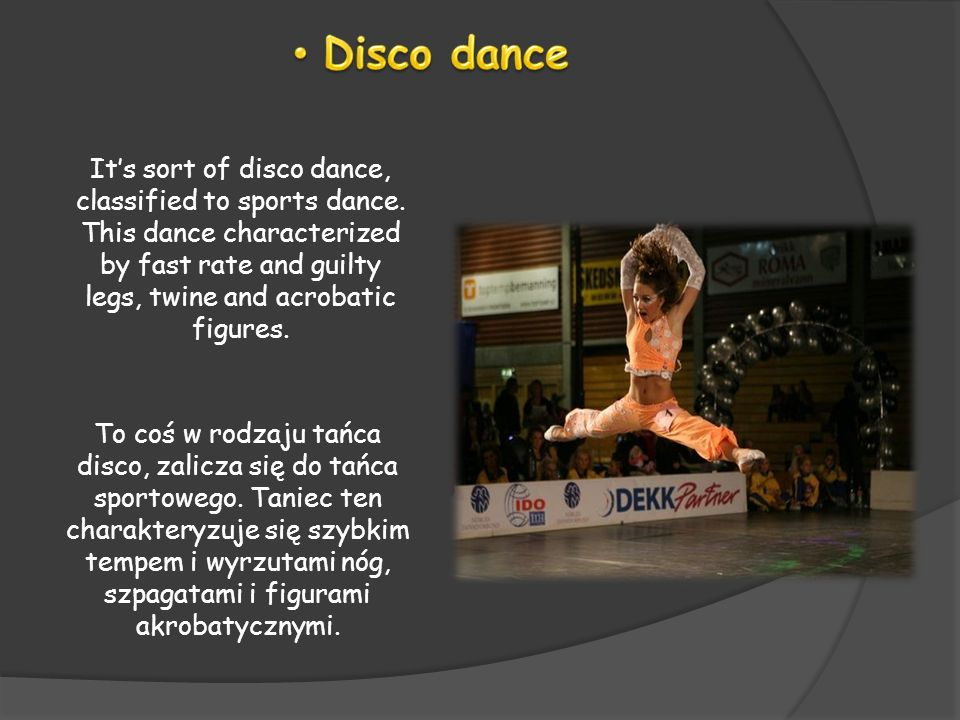 Disco danceIt's sort of disco dance, classified to sports dance. This dance characterized by fast rate and guilty legs, twine and acrobatic figures.