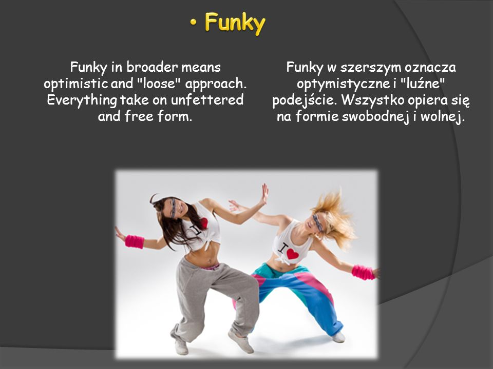 FunkyFunky in broader means optimistic and loose approach. Everything take on unfettered and free form.