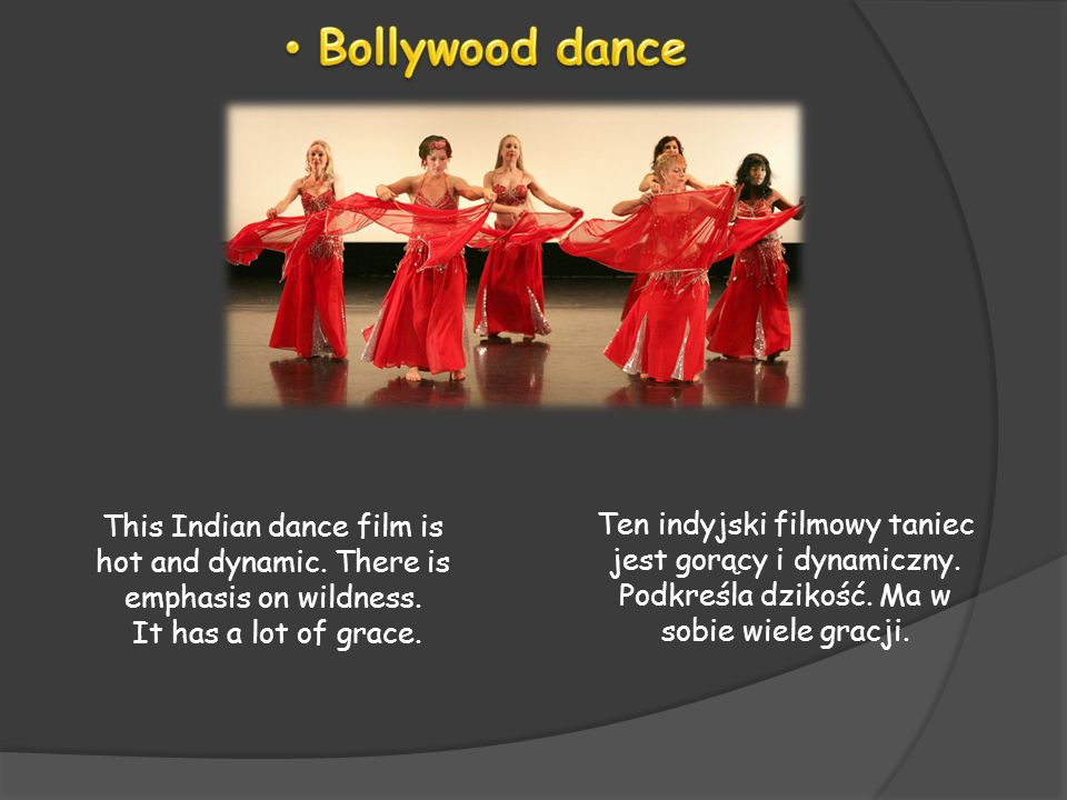 Bollywood danceThis Indian dance film is hot and dynamic. There is emphasis on wildness. It has a lot of grace.