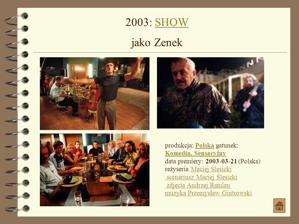 2003: SHOW jako Zenek produkcja: Polska gatunek: Komedia, Sensacyjny