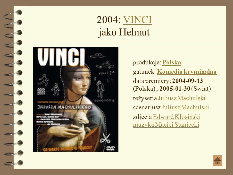 2004: VINCI jako Helmut produkcja: Polska gatunek: Komedia kryminalna