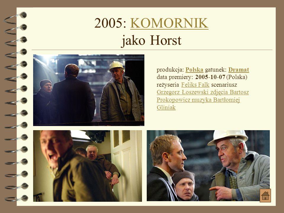 2005: KOMORNIK jako Horst produkcja: Polska gatunek: Dramat