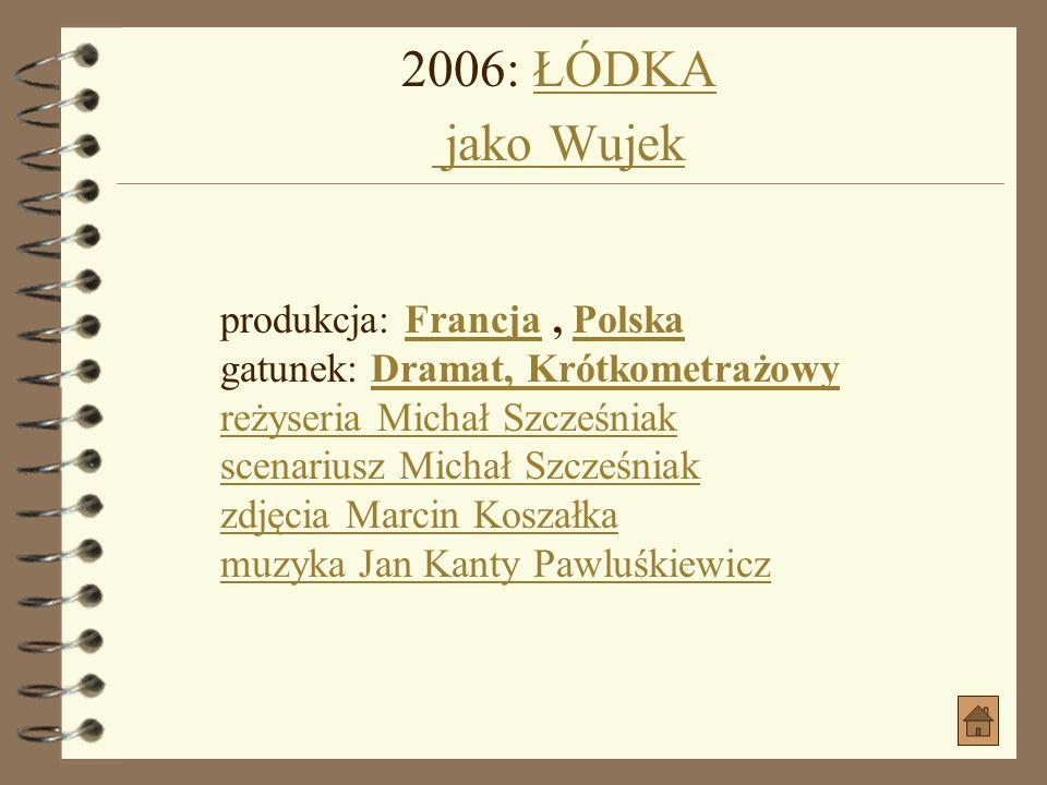 2006: ŁÓDKA jako Wujek produkcja: Francja , Polska