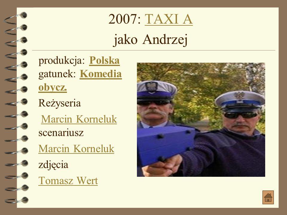 2007: TAXI A jako Andrzej produkcja: Polska gatunek: Komedia obycz.