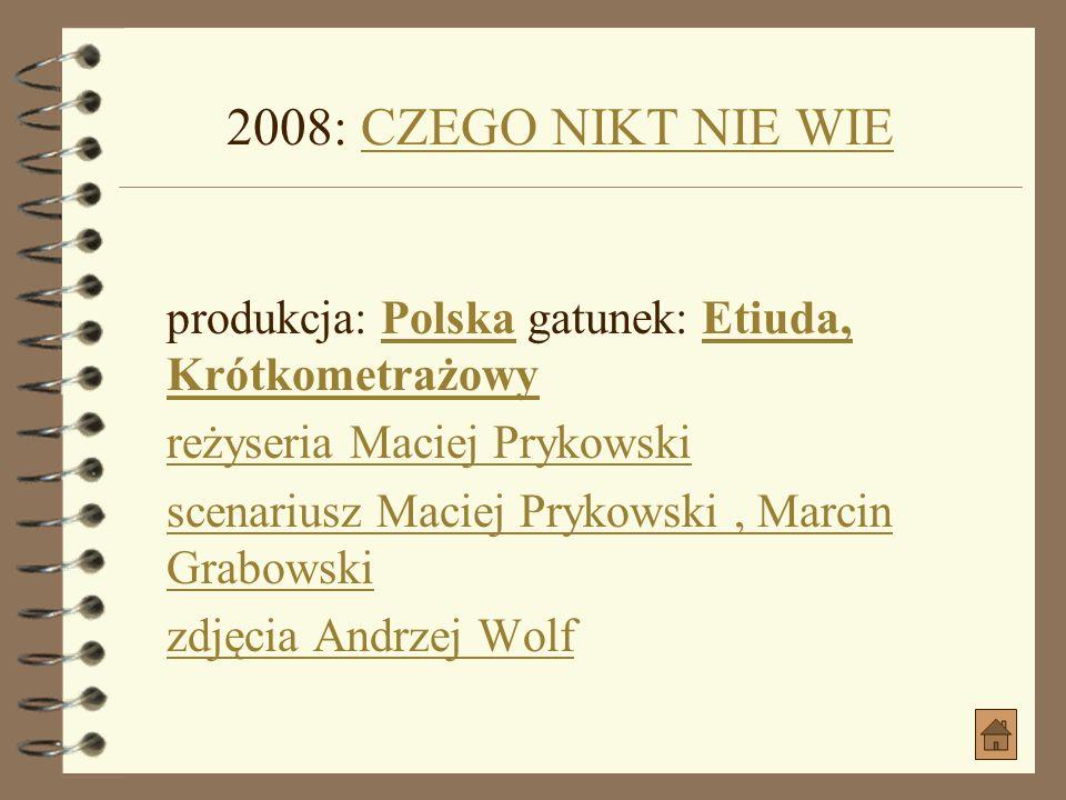 2008: CZEGO NIKT NIE WIE produkcja: Polska gatunek: Etiuda, Krótkometrażowy. reżyseria Maciej Prykowski.