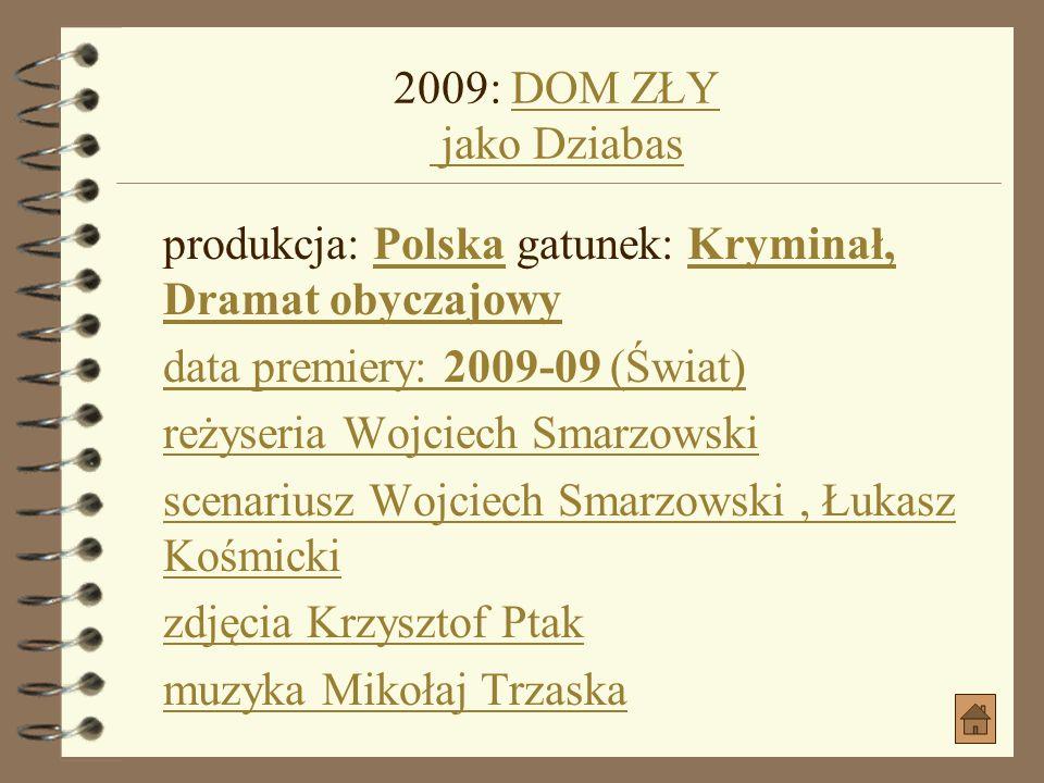 2009: DOM ZŁY jako Dziabas produkcja: Polska gatunek: Kryminał, Dramat obyczajowy. data premiery: 2009-09 (Świat)