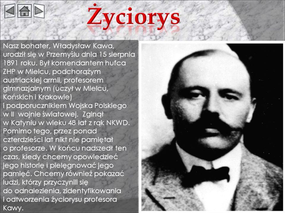 Nasz bohater, Władysław Kawa, urodził się w Przemyślu dnia 15 sierpnia 1891 roku. Był komendantem hufca ZHP w Mielcu, podchorążym austriackiej armii, profesorem gimnazjalnym (uczył w Mielcu, Końskich i Krakowie)
