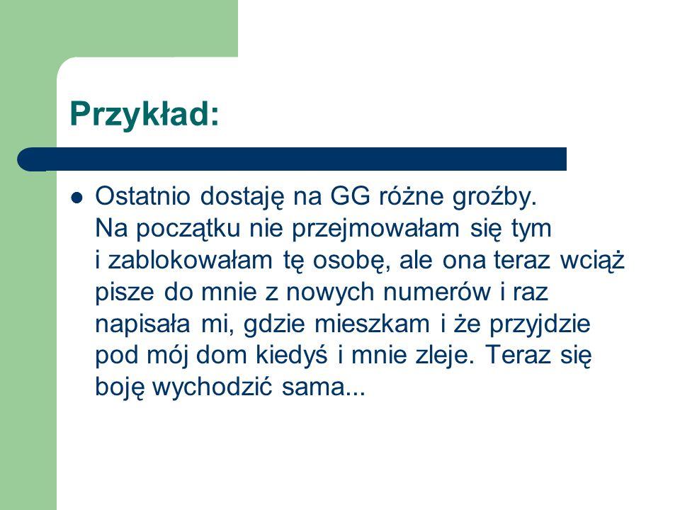 Przykład: Ostatnio dostaję na GG różne groźby. Na początku nie przejmowałam się tym.