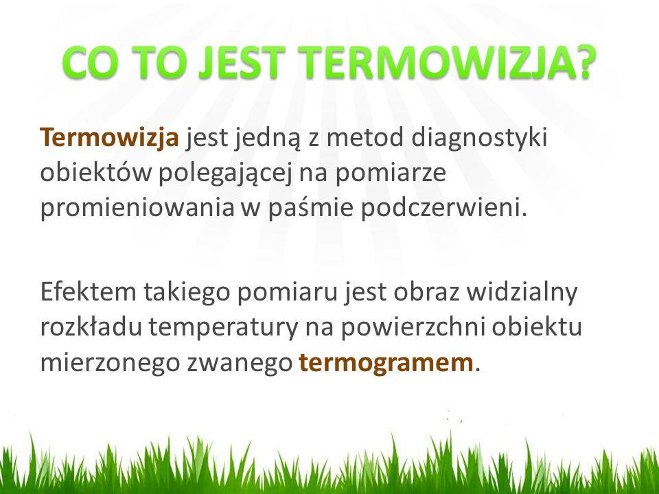 CO TO JEST TERMOWIZJA Termowizja jest jedną z metod diagnostyki obiektów polegającej na pomiarze promieniowania w paśmie podczerwieni.