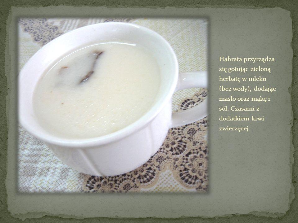 Habrata przyrządza się gotując zieloną herbatę w mleku (bez wody), dodając masło oraz mąkę i sól.
