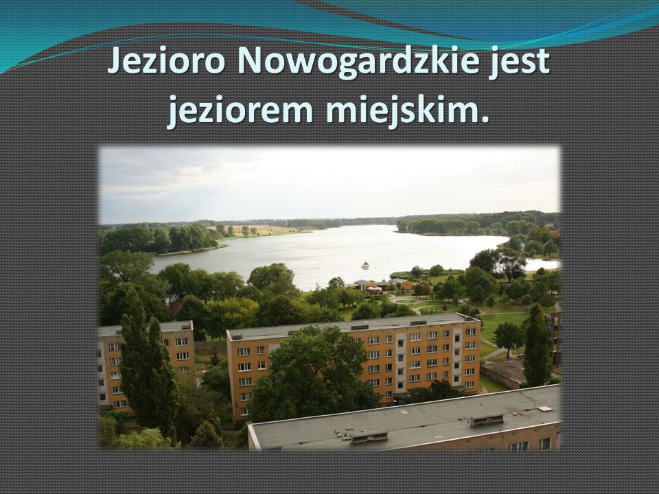 Jezioro Nowogardzkie jest jeziorem miejskim.