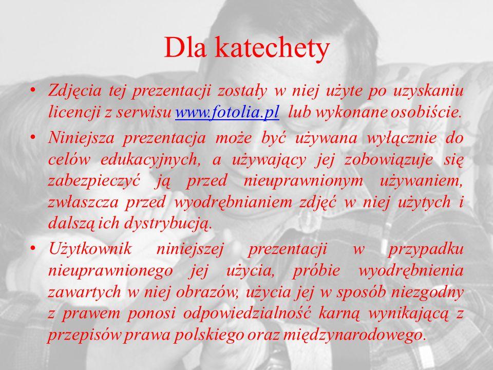 Dla katechety Zdjęcia tej prezentacji zostały w niej użyte po uzyskaniu licencji z serwisu www.fotolia.pl lub wykonane osobiście.