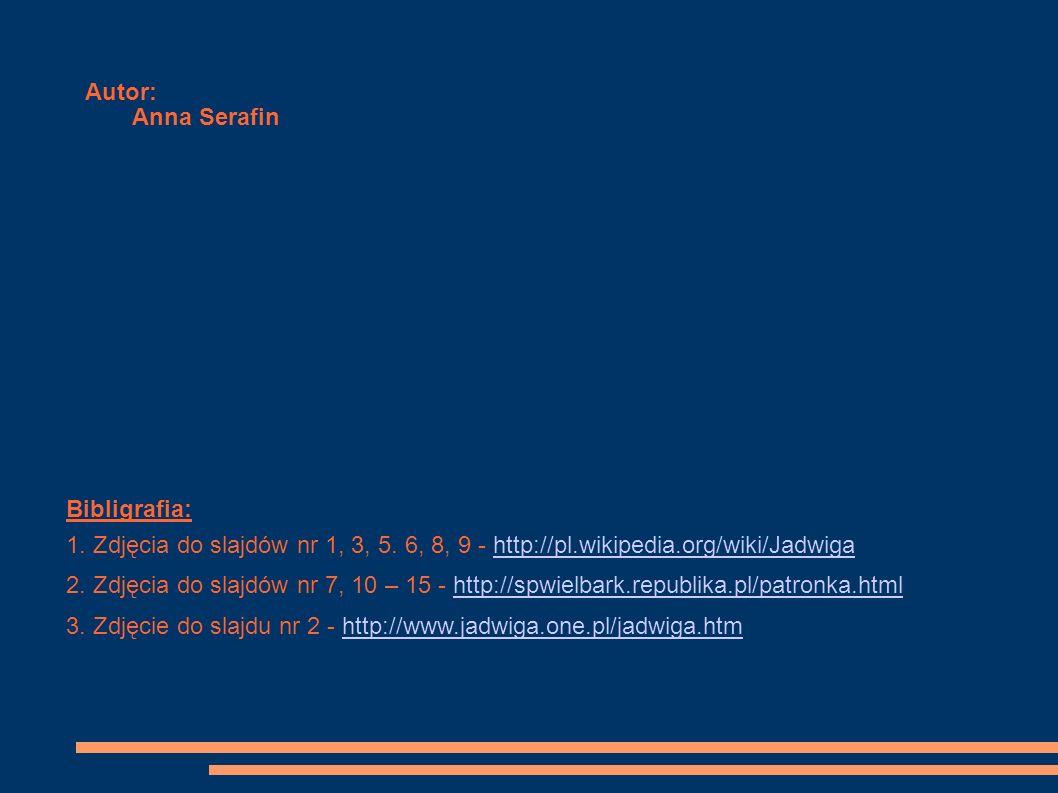 Autor:Anna Serafin. Bibligrafia: 1. Zdjęcia do slajdów nr 1, 3, 5. 6, 8, 9 - http://pl.wikipedia.org/wiki/Jadwiga.