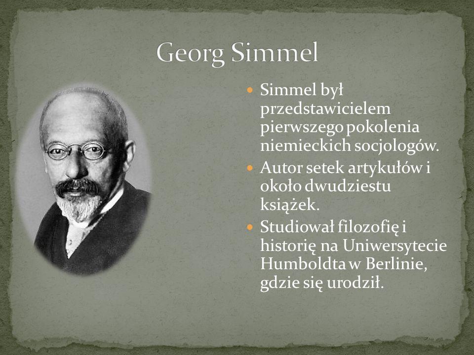 Georg Simmel Simmel był przedstawicielem pierwszego pokolenia niemieckich socjologów. Autor setek artykułów i około dwudziestu książek.