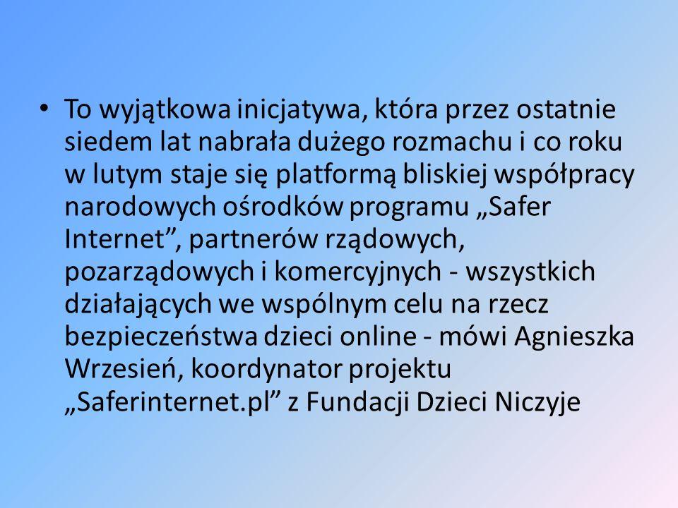 """To wyjątkowa inicjatywa, która przez ostatnie siedem lat nabrała dużego rozmachu i co roku w lutym staje się platformą bliskiej współpracy narodowych ośrodków programu """"Safer Internet , partnerów rządowych, pozarządowych i komercyjnych - wszystkich działających we wspólnym celu na rzecz bezpieczeństwa dzieci online - mówi Agnieszka Wrzesień, koordynator projektu """"Saferinternet.pl z Fundacji Dzieci Niczyje"""