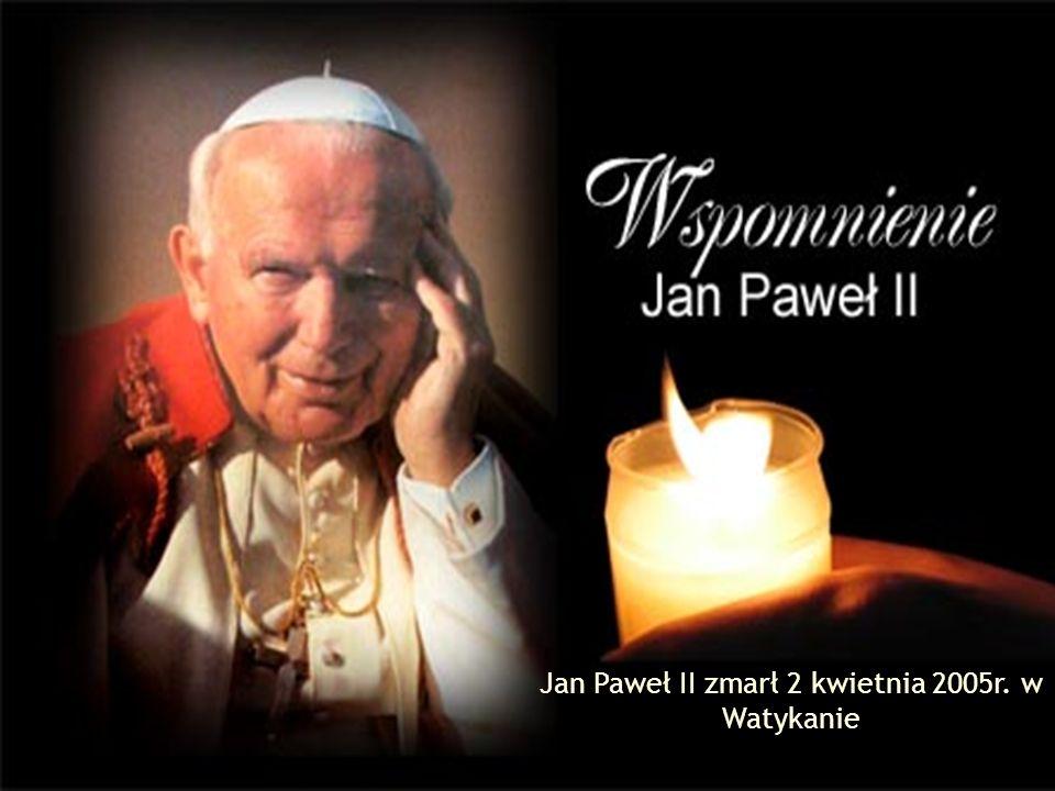 Jan Paweł II zmarł 2 kwietnia 2005r. w Watykanie