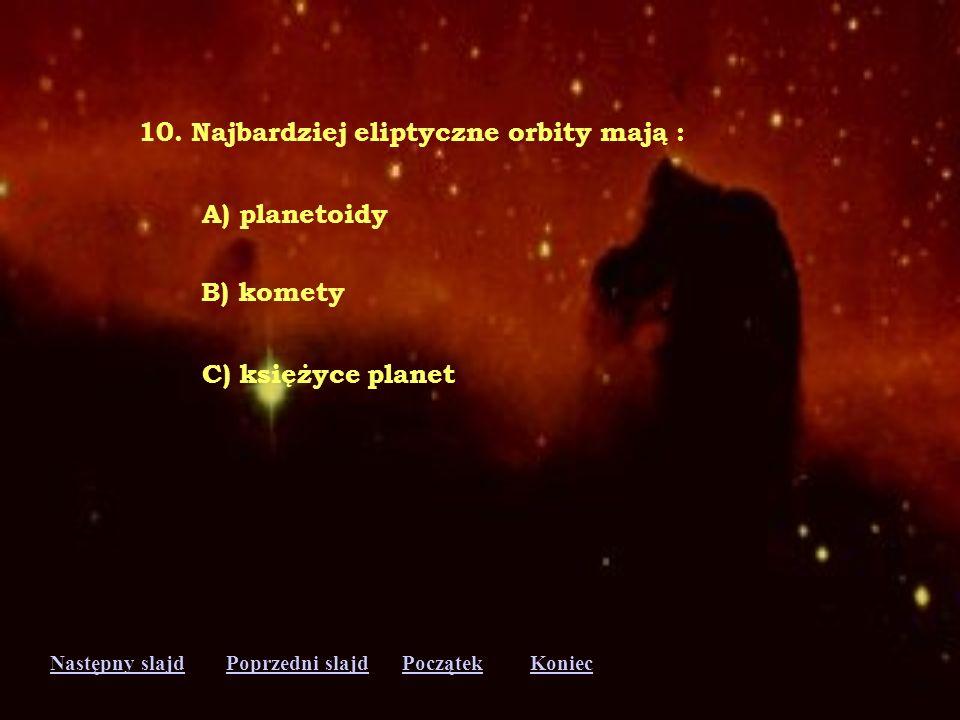 10. Najbardziej eliptyczne orbity mają :