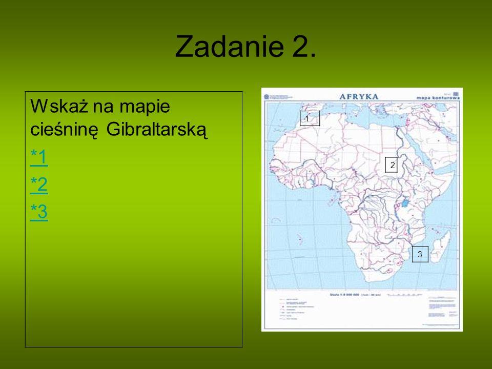 Zadanie 2. Wskaż na mapie cieśninę Gibraltarską *1 *2 *3 1 2 3