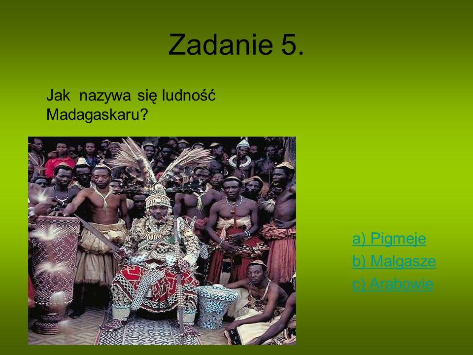 Zadanie 5. Jak nazywa się ludność Madagaskaru a) Pigmeje b) Malgasze