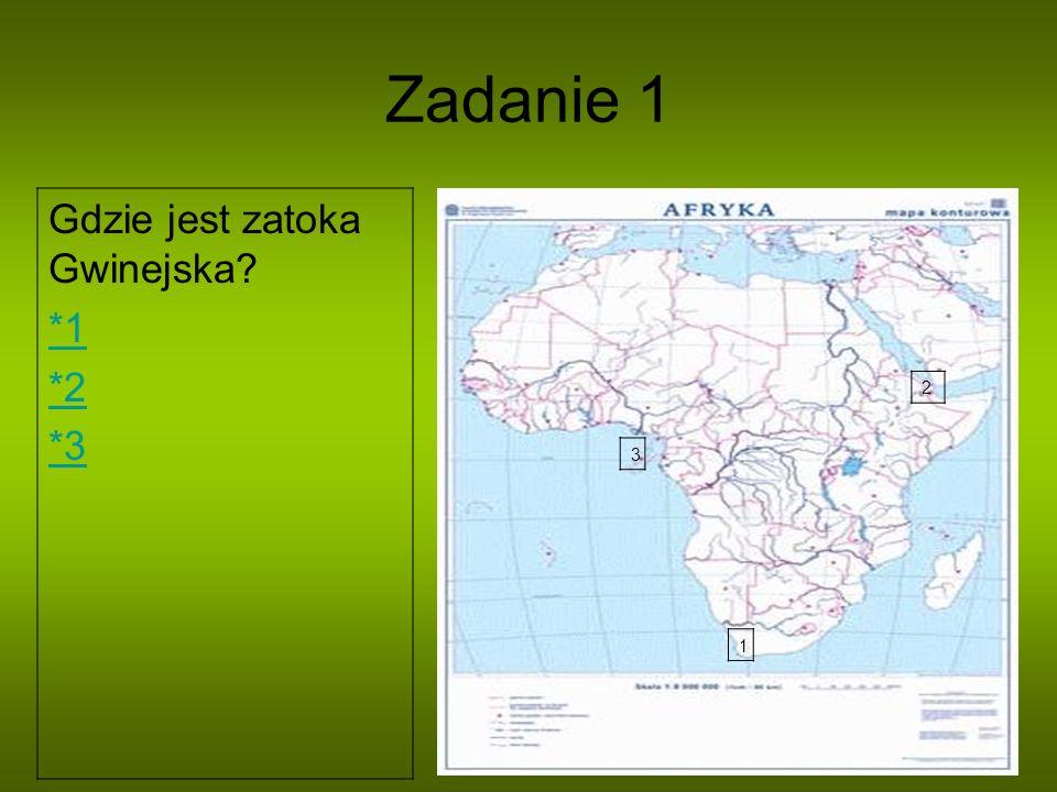 Zadanie 1 Gdzie jest zatoka Gwinejska *1 *2 *3 2 3 1