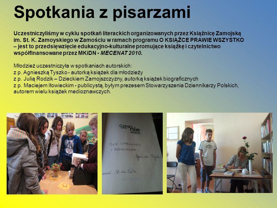 Spotkania z pisarzami Uczestniczyliśmy w cyklu spotkań literackich organizowanych przez Książnicę Zamojską im. St. K. Zamoyskiego w Zamościu w ramach programu O KSIĄŻCE PRAWIE WSZYSTKO – jest to przedsięwzięcie edukacyjno-kulturalne promujące książkę i czytelnictwo współfinansowane przez MKiDN - MECENAT 2010. Młodzież uczestniczyła w spotkaniach autorskich: z p. Agnieszką Tyszko - autorką książek dla młodzieży z p. Julią Rodzik – Dzieckiem Zamojszczyzny, autorką książek biograficznych z p. Maciejem Iłowieckim - publicystą, byłym prezesem Stowarzyszenia Dziennikarzy Polskich, autorem wielu książek medioznawczych.
