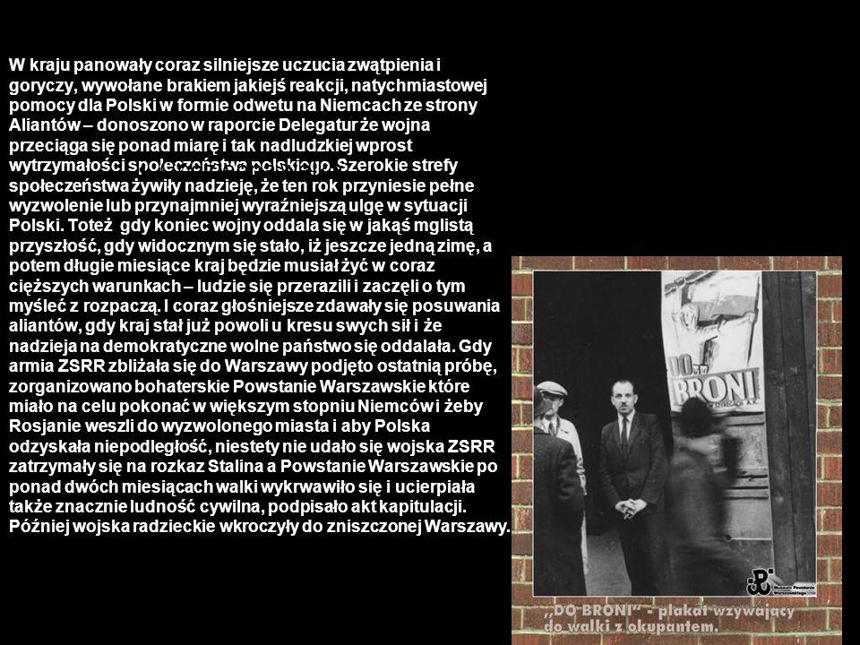 W kraju panowały coraz silniejsze uczucia zwątpienia i goryczy, wywołane brakiem jakiejś reakcji, natychmiastowej pomocy dla Polski w formie odwetu na Niemcach ze strony Aliantów – donoszono w raporcie Delegatur że wojna przeciąga się ponad miarę i tak nadludzkiej wprost wytrzymałości społeczeństwa polskiego. Szerokie strefy społeczeństwa żywiły nadzieję, że ten rok przyniesie pełne wyzwolenie lub przynajmniej wyraźniejszą ulgę w sytuacji Polski. Toteż gdy koniec wojny oddala się w jakąś mglistą przyszłość, gdy widocznym się stało, iż jeszcze jedną zimę, a potem długie miesiące kraj będzie musiał żyć w coraz cięższych warunkach – ludzie się przerazili i zaczęli o tym myśleć z rozpaczą. I coraz głośniejsze zdawały się posuwania aliantów, gdy kraj stał już powoli u kresu swych sił i że nadzieja na demokratyczne wolne państwo się oddalała. Gdy armia ZSRR zbliżała się do Warszawy podjęto ostatnią próbę, zorganizowano bohaterskie Powstanie Warszawskie które miało na celu pokonać w większym stopniu Niemców i żeby Rosjanie weszli do wyzwolonego miasta i aby Polska odzyskała niepodległość, niestety nie udało się wojska ZSRR zatrzymały się na rozkaz Stalina a Powstanie Warszawskie po ponad dwóch miesiącach walki wykrwawiło się i ucierpiała także znacznie ludność cywilna, podpisało akt kapitulacji. Później wojska radzieckie wkroczyły do zniszczonej Warszawy.