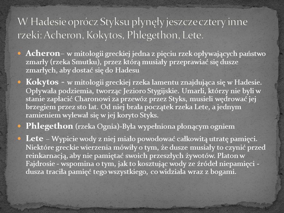 W Hadesie oprócz Styksu płynęły jeszcze cztery inne rzeki: Acheron, Kokytos, Phlegethon, Lete.