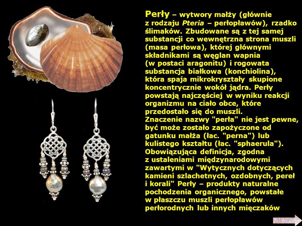 Perły – wytwory małży (głównie z rodzaju Pteria – perłopławów), rzadko ślimaków. Zbudowane są z tej samej substancji co wewnętrzna strona muszli (masa perłowa), której głównymi składnikami są węglan wapnia (w postaci aragonitu) i rogowata substancja białkowa (konchiolina), która spaja mikrokryształy skupione koncentrycznie wokół jądra. Perły powstają najczęściej w wyniku reakcji organizmu na ciało obce, które przedostało się do muszli.