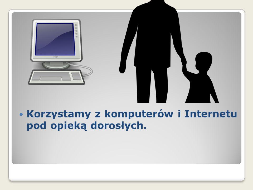 Korzystamy z komputerów i Internetu pod opieką dorosłych.
