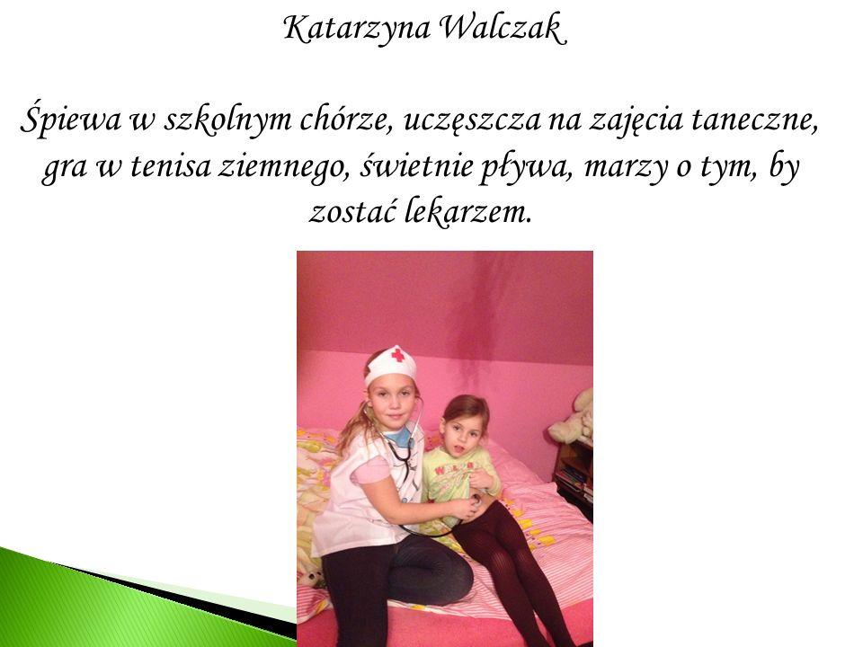Katarzyna Walczak Śpiewa w szkolnym chórze, uczęszcza na zajęcia taneczne, gra w tenisa ziemnego, świetnie pływa, marzy o tym, by zostać lekarzem.