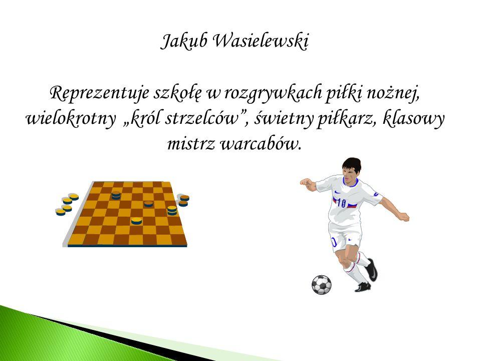 """Jakub Wasielewski Reprezentuje szkołę w rozgrywkach piłki nożnej, wielokrotny """"król strzelców , świetny piłkarz, klasowy mistrz warcabów."""