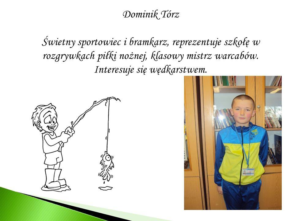 Dominik Tórz Świetny sportowiec i bramkarz, reprezentuje szkołę w rozgrywkach piłki nożnej, klasowy mistrz warcabów.